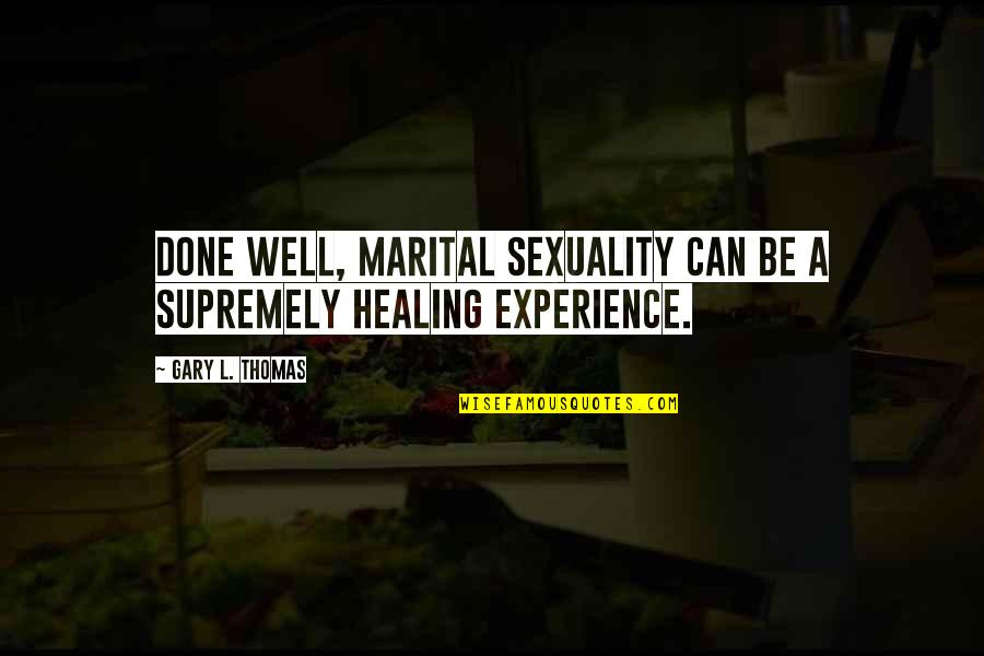 Supremely Quotes By Gary L. Thomas: Done well, marital sexuality can be a supremely