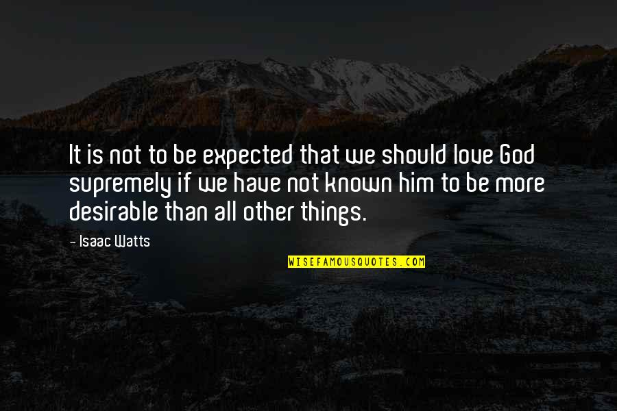 Supremely Quotes By Isaac Watts: It is not to be expected that we
