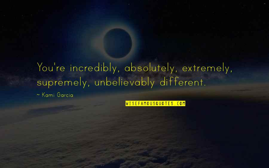 Supremely Quotes By Kami Garcia: You're incredibly, absolutely, extremely, supremely, unbelievably different.
