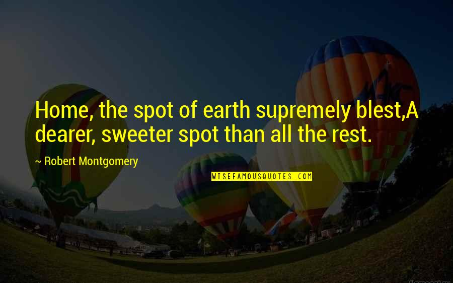 Supremely Quotes By Robert Montgomery: Home, the spot of earth supremely blest,A dearer,