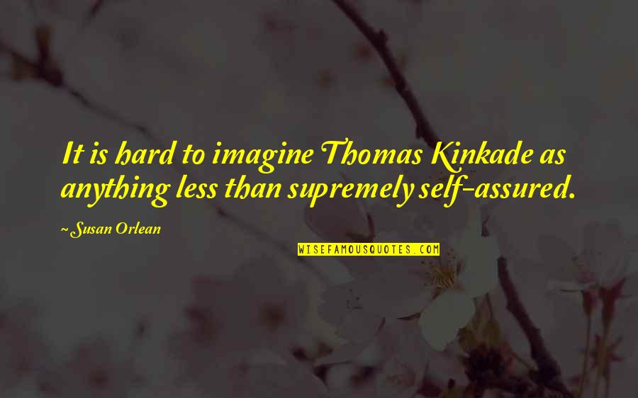 Supremely Quotes By Susan Orlean: It is hard to imagine Thomas Kinkade as