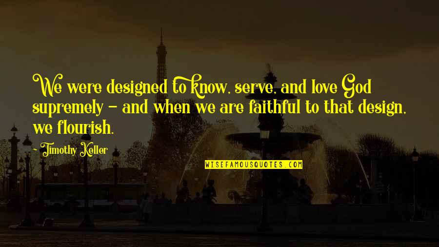 Supremely Quotes By Timothy Keller: We were designed to know, serve, and love