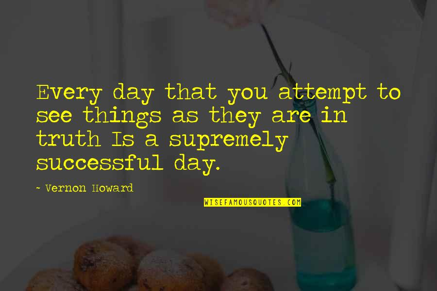 Supremely Quotes By Vernon Howard: Every day that you attempt to see things