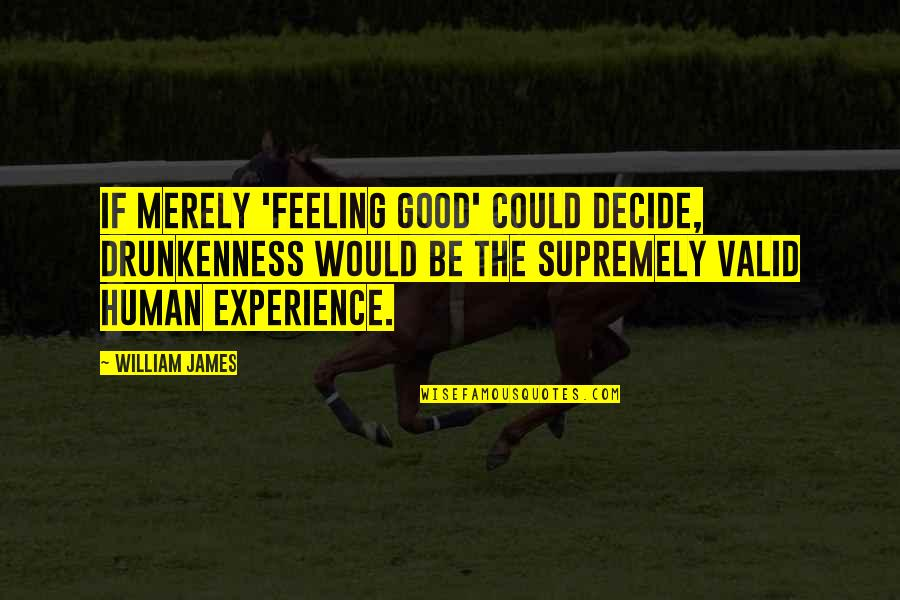 Supremely Quotes By William James: If merely 'feeling good' could decide, drunkenness would