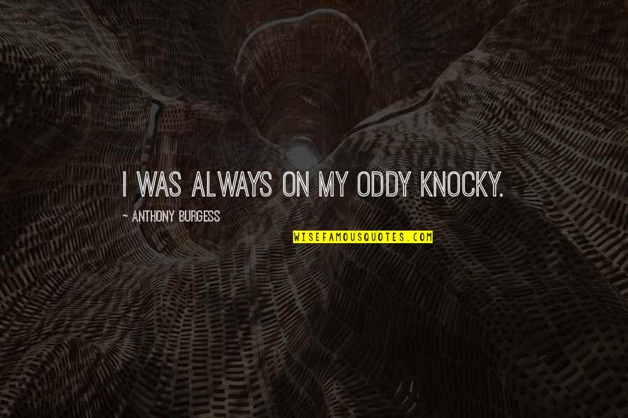 Supressing Quotes By Anthony Burgess: I was always on my oddy knocky.