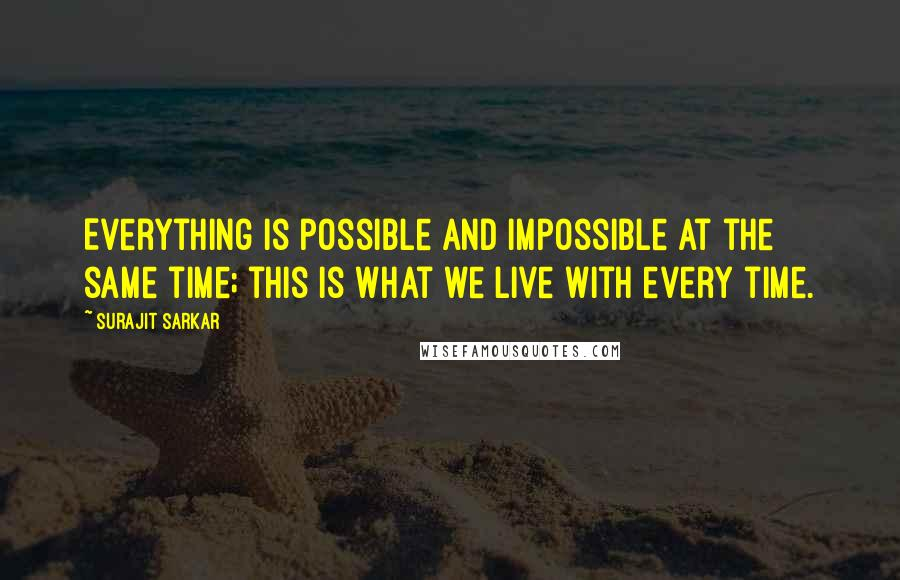 Surajit Sarkar quotes: Everything is possible and impossible at the same time; this is what we live with every time.