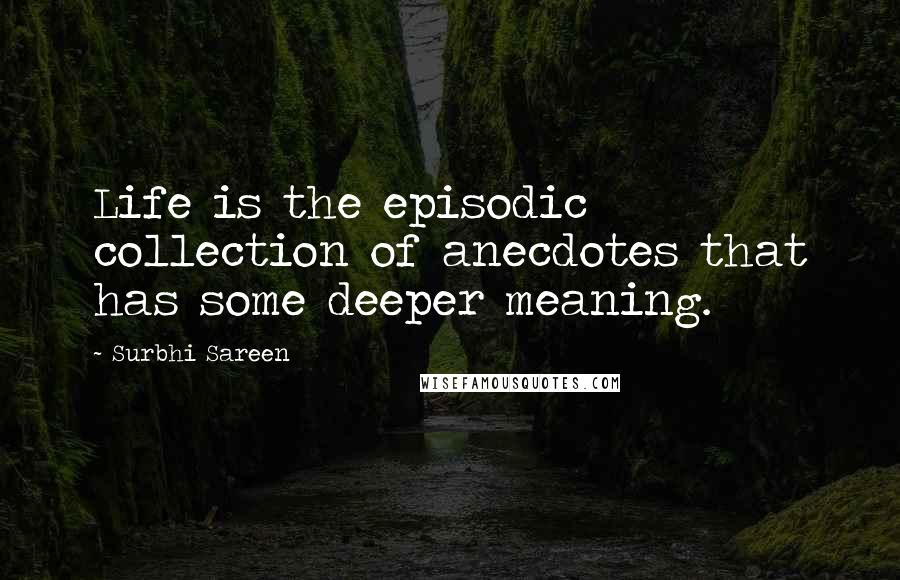Surbhi Sareen quotes: Life is the episodic collection of anecdotes that has some deeper meaning.