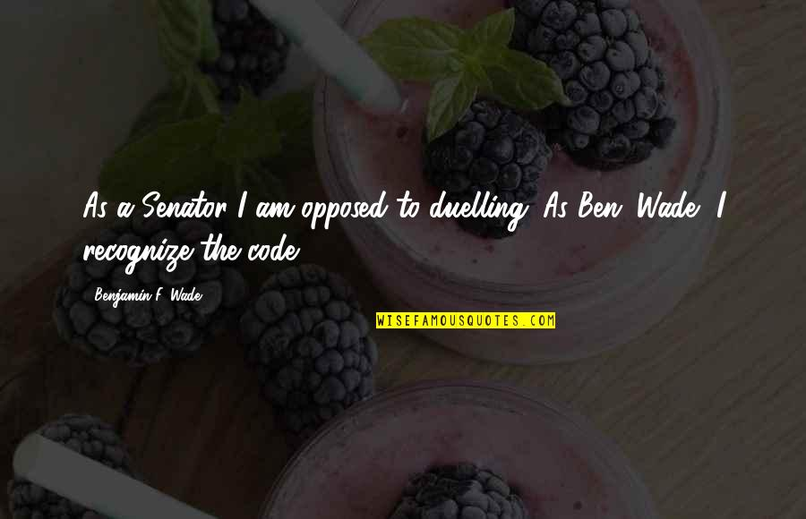 Surfactant Quotes By Benjamin F. Wade: As a Senator I am opposed to duelling.
