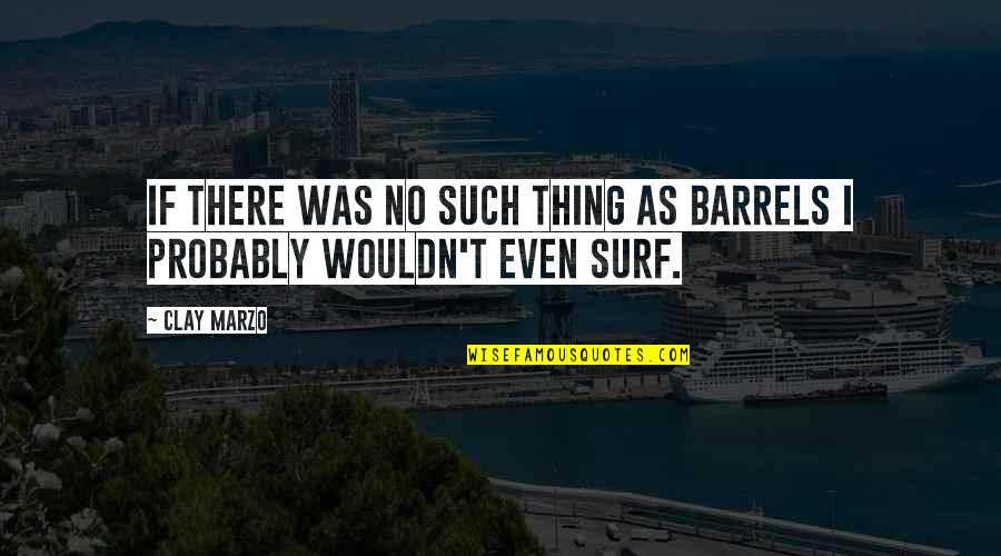 Surfing Barrels Quotes By Clay Marzo: If there was no such thing as barrels