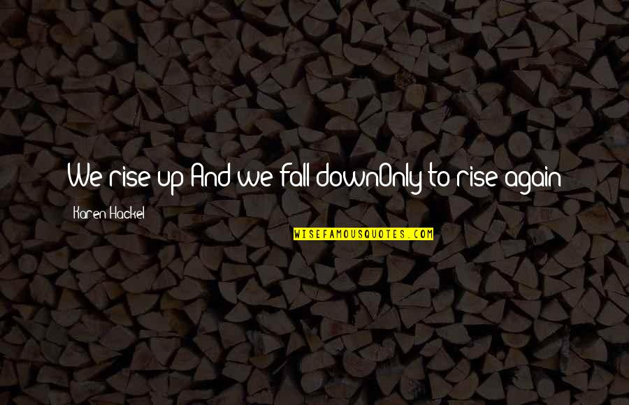Surname Quotes By Karen Hackel: We rise up And we fall downOnly to