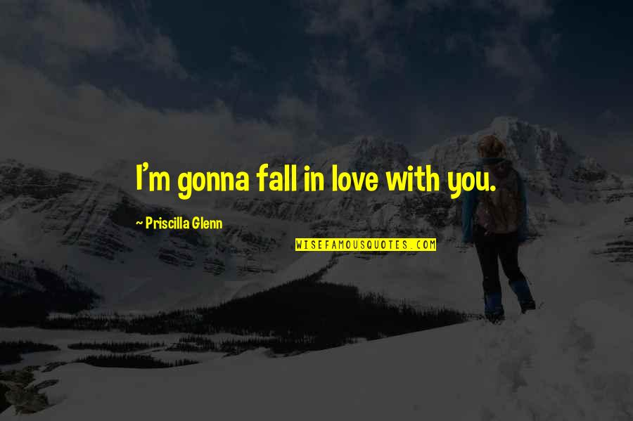 Surname Quotes By Priscilla Glenn: I'm gonna fall in love with you.