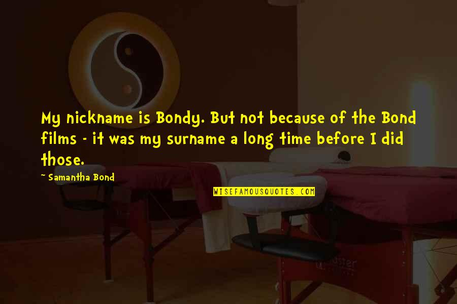 Surname Quotes By Samantha Bond: My nickname is Bondy. But not because of