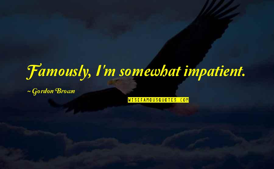 Surpasseth Quotes By Gordon Brown: Famously, I'm somewhat impatient.