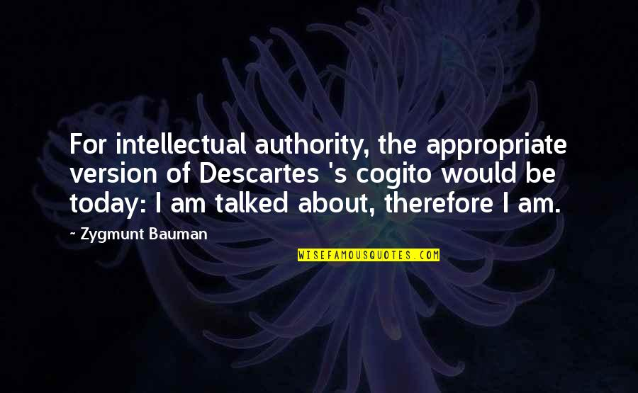 Surpasseth Quotes By Zygmunt Bauman: For intellectual authority, the appropriate version of Descartes