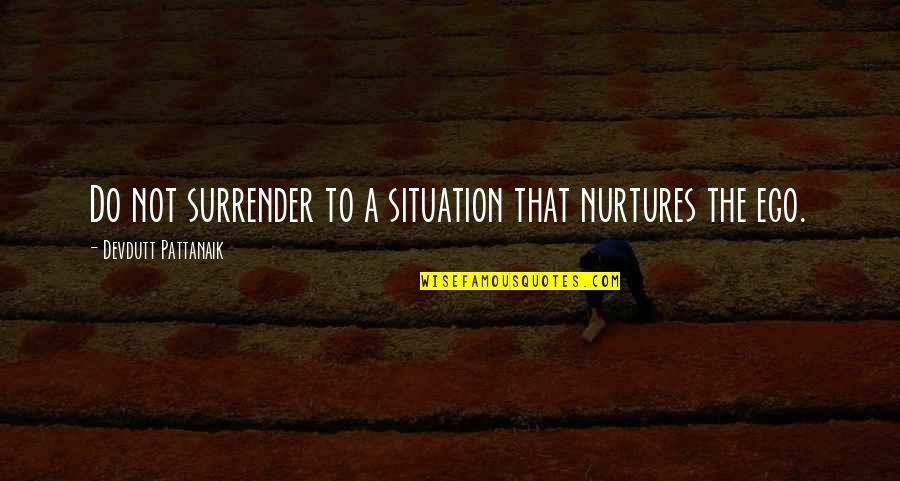 Surrender Ego Quotes By Devdutt Pattanaik: Do not surrender to a situation that nurtures
