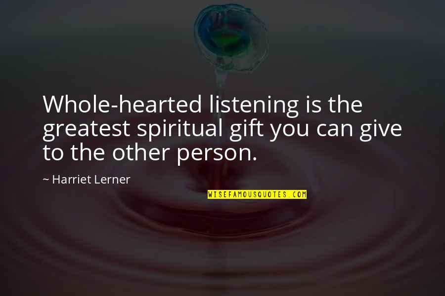 Surrender Ego Quotes By Harriet Lerner: Whole-hearted listening is the greatest spiritual gift you