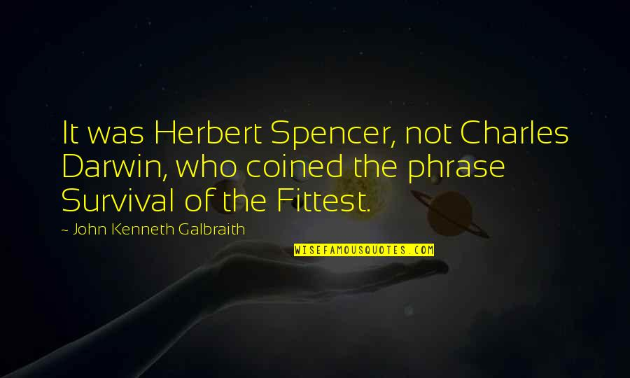 Survival Charles Darwin Quotes By John Kenneth Galbraith: It was Herbert Spencer, not Charles Darwin, who