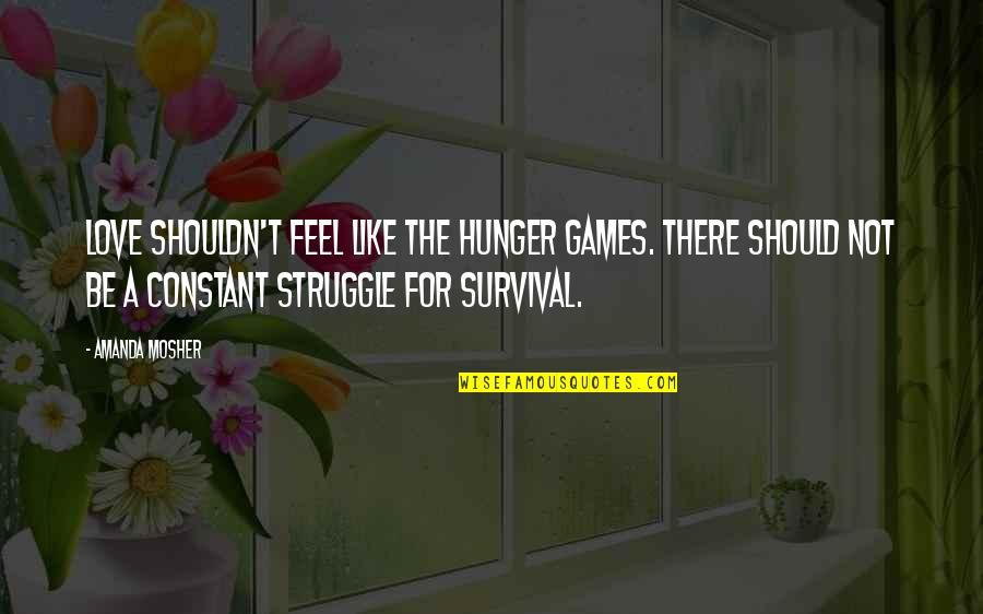 Survival Hunger Games Quotes By Amanda Mosher: Love shouldn't feel like the Hunger Games. There