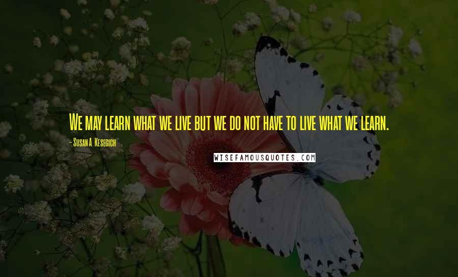 Susan A. Kesegich quotes: We may learn what we live but we do not have to live what we learn.