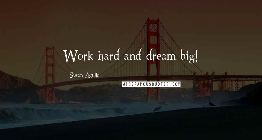 Susan Aguilo quotes: Work hard and dream big!