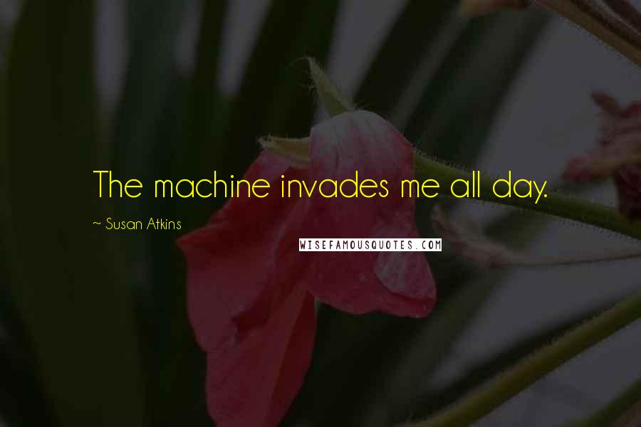 Susan Atkins quotes: The machine invades me all day.