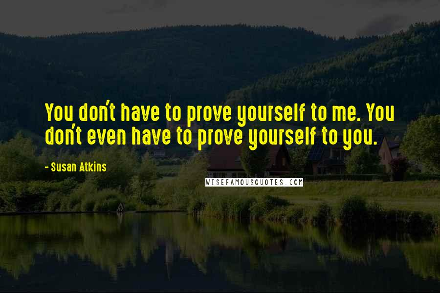 Susan Atkins quotes: You don't have to prove yourself to me. You don't even have to prove yourself to you.