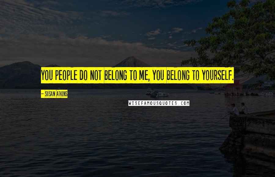 Susan Atkins quotes: You people do not belong to me, you belong to yourself.