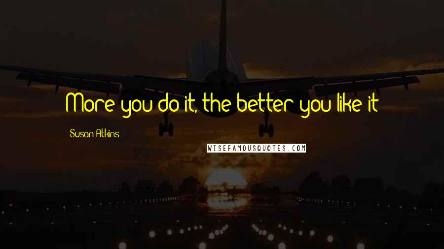 Susan Atkins quotes: More you do it, the better you like it