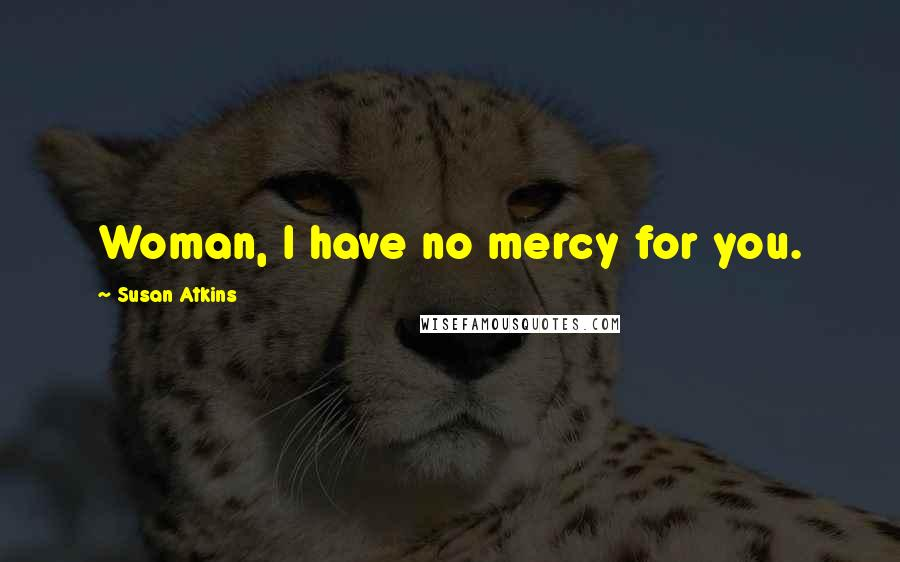 Susan Atkins quotes: Woman, I have no mercy for you.