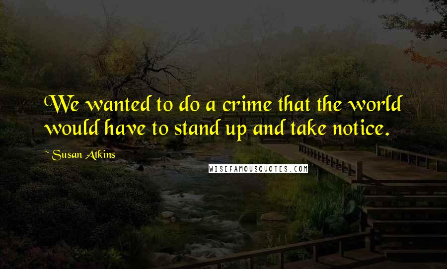 Susan Atkins quotes: We wanted to do a crime that the world would have to stand up and take notice.