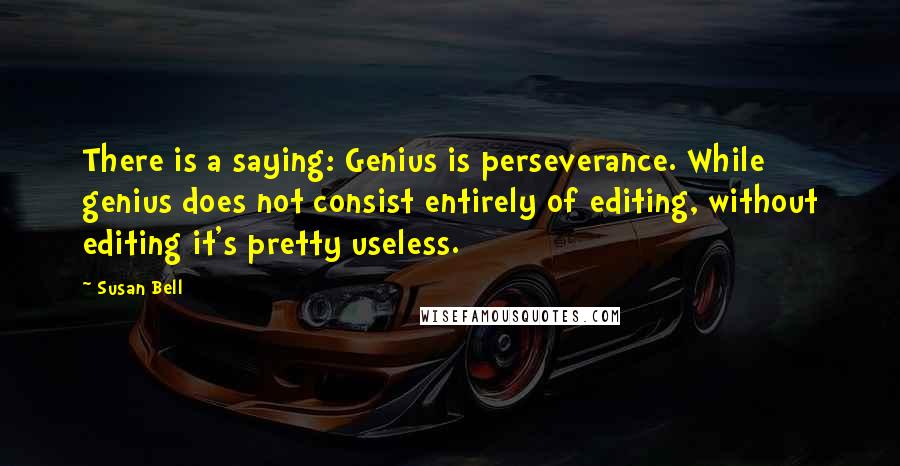 Susan Bell quotes: There is a saying: Genius is perseverance. While genius does not consist entirely of editing, without editing it's pretty useless.