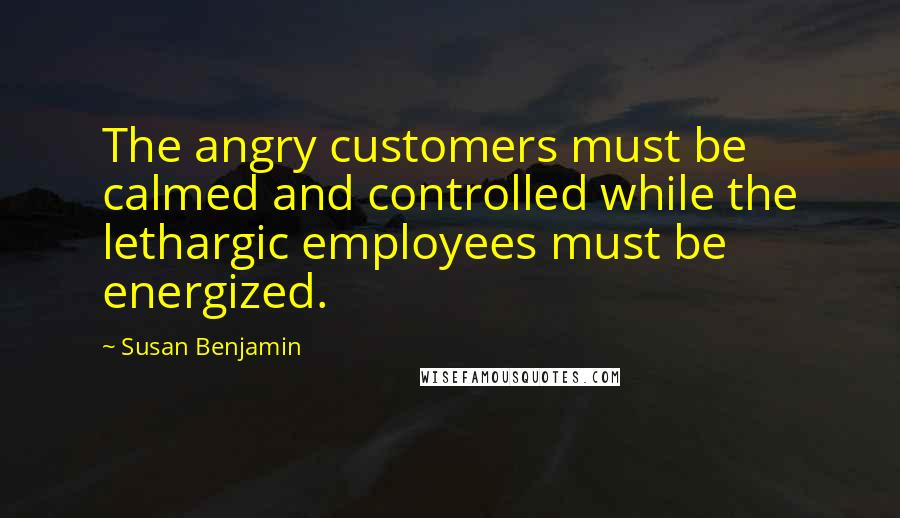 Susan Benjamin quotes: The angry customers must be calmed and controlled while the lethargic employees must be energized.