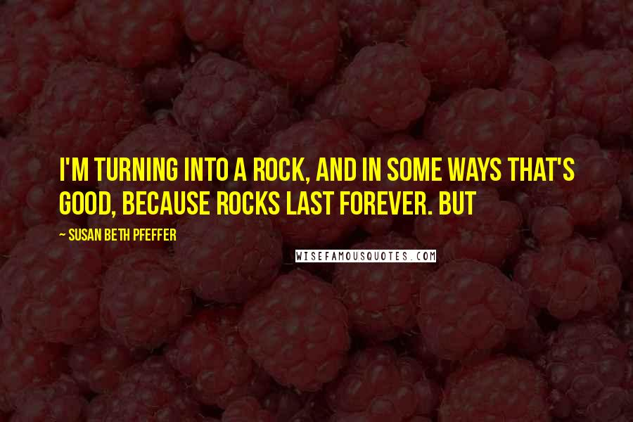 Susan Beth Pfeffer quotes: I'm turning into a rock, and in some ways that's good, because rocks last forever. But