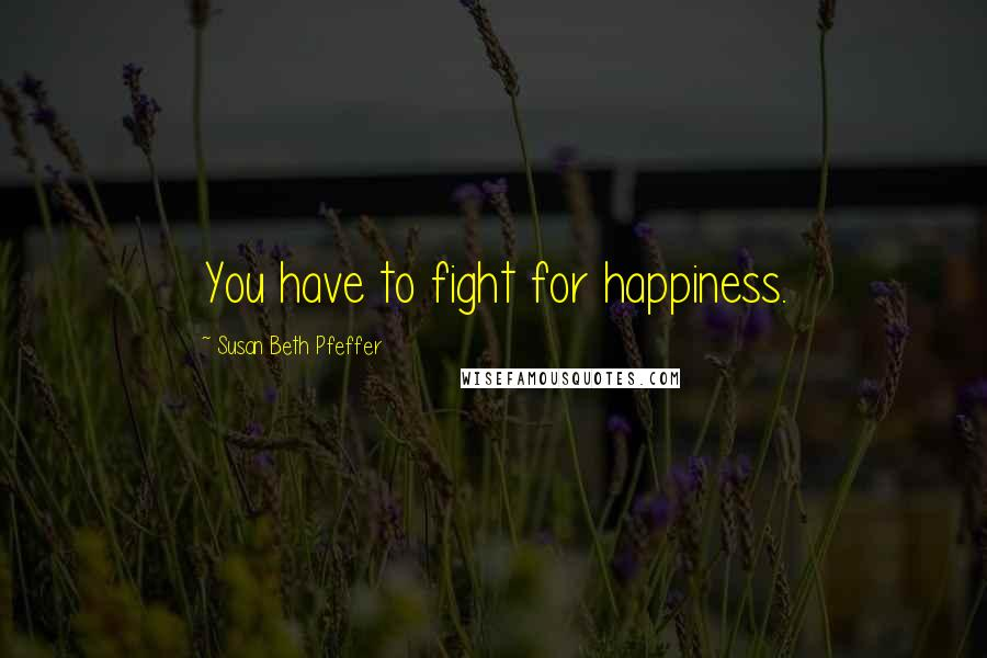 Susan Beth Pfeffer quotes: You have to fight for happiness.
