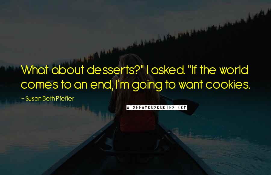 """Susan Beth Pfeffer quotes: What about desserts?"""" I asked. """"If the world comes to an end, I'm going to want cookies."""