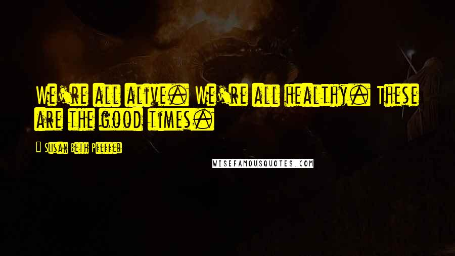 Susan Beth Pfeffer quotes: We're all alive. We're all healthy. These are the good times.