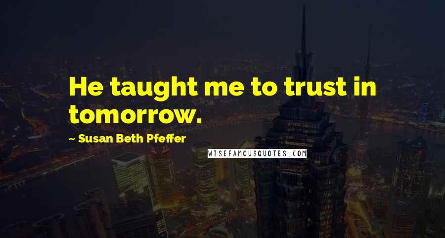 Susan Beth Pfeffer quotes: He taught me to trust in tomorrow.