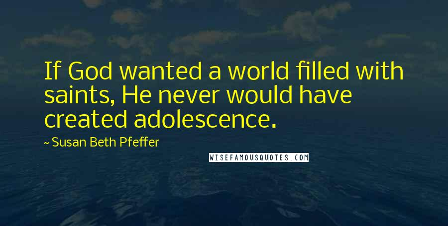 Susan Beth Pfeffer quotes: If God wanted a world filled with saints, He never would have created adolescence.