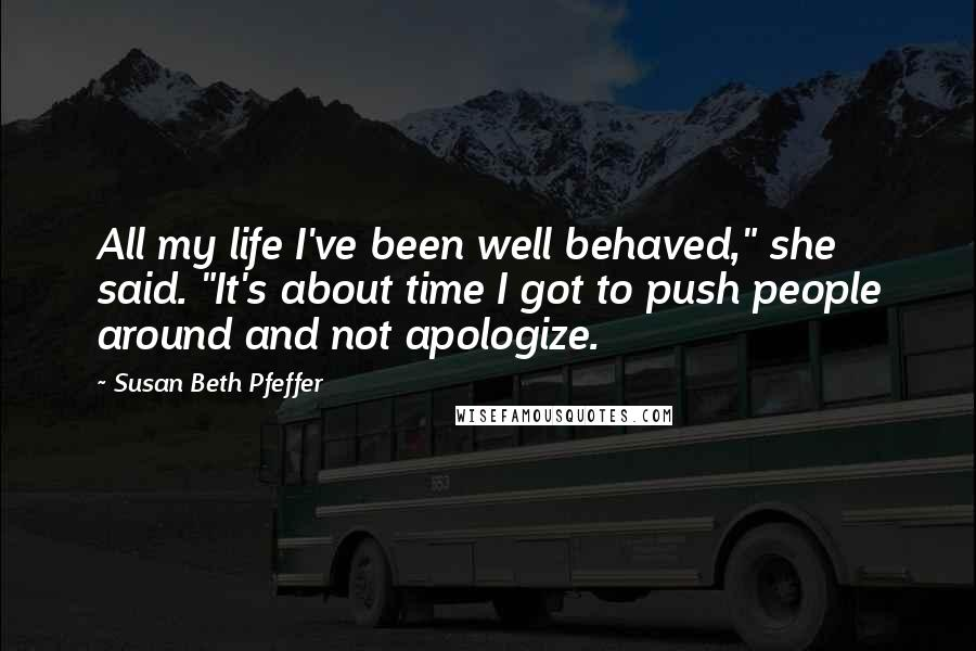 """Susan Beth Pfeffer quotes: All my life I've been well behaved,"""" she said. """"It's about time I got to push people around and not apologize."""