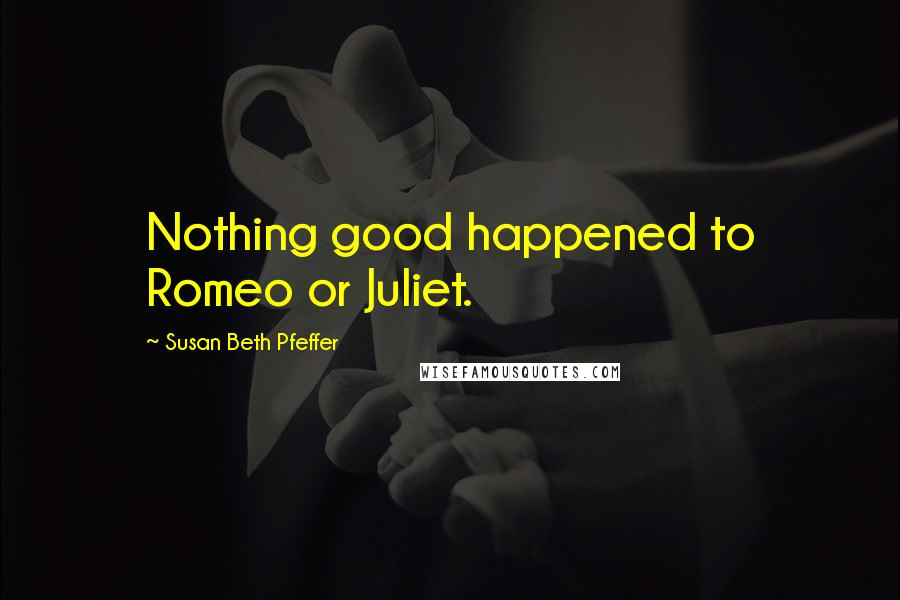 Susan Beth Pfeffer quotes: Nothing good happened to Romeo or Juliet.