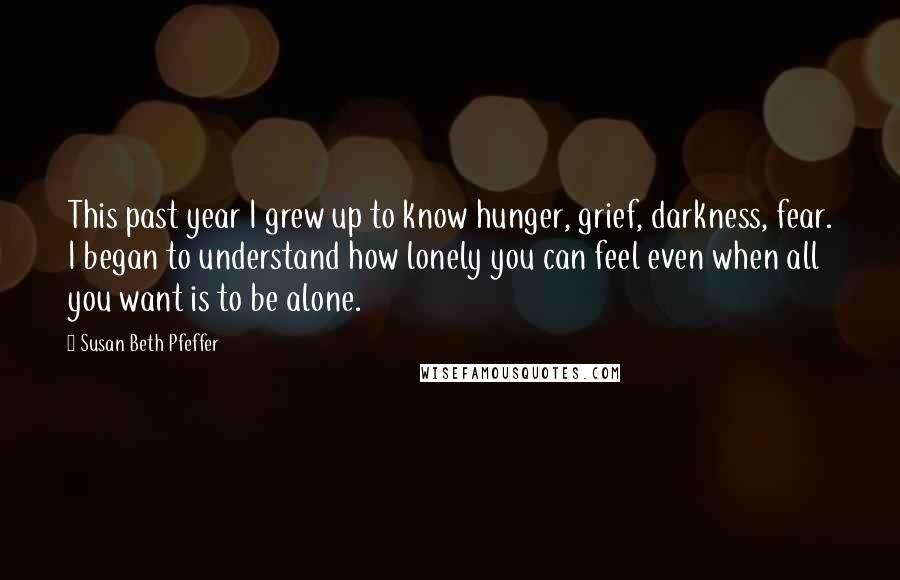 Susan Beth Pfeffer quotes: This past year I grew up to know hunger, grief, darkness, fear. I began to understand how lonely you can feel even when all you want is to be alone.