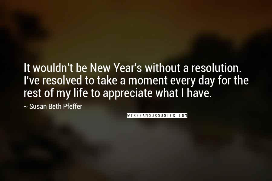 Susan Beth Pfeffer quotes: It wouldn't be New Year's without a resolution. I've resolved to take a moment every day for the rest of my life to appreciate what I have.