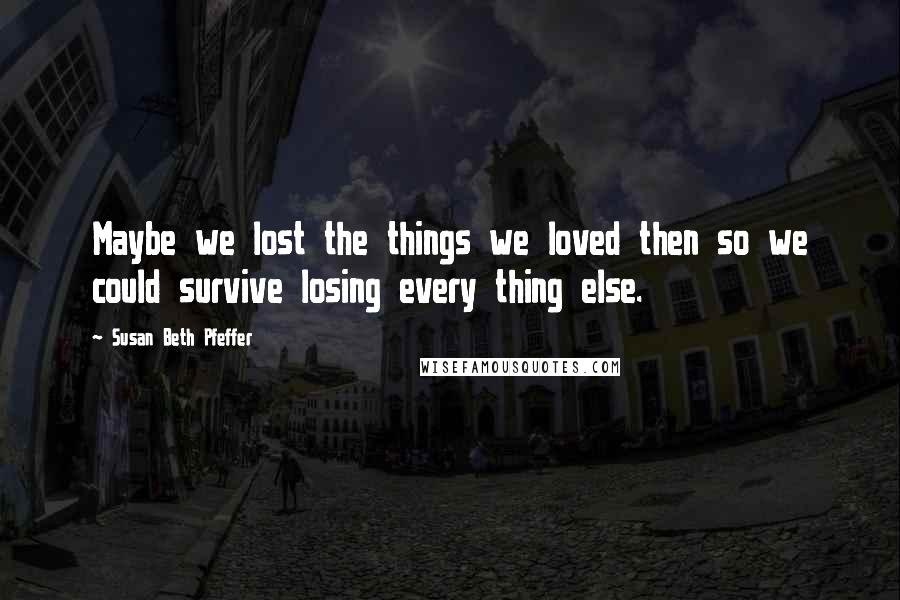 Susan Beth Pfeffer quotes: Maybe we lost the things we loved then so we could survive losing every thing else.