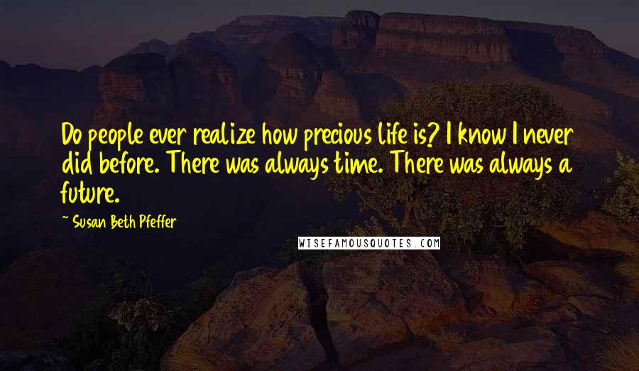 Susan Beth Pfeffer quotes: Do people ever realize how precious life is? I know I never did before. There was always time. There was always a future.