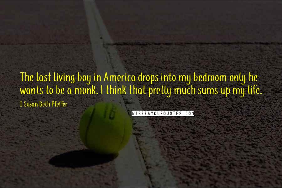 Susan Beth Pfeffer quotes: The last living boy in America drops into my bedroom only he wants to be a monk. I think that pretty much sums up my life.