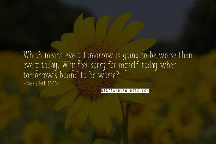 Susan Beth Pfeffer quotes: Which means every tomorrow is going to be worse than every today. Why feel sorry for myself today when tomorrow's bound to be worse?