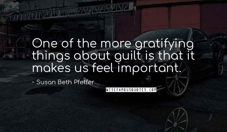 Susan Beth Pfeffer quotes: One of the more gratifying things about guilt is that it makes us feel important.