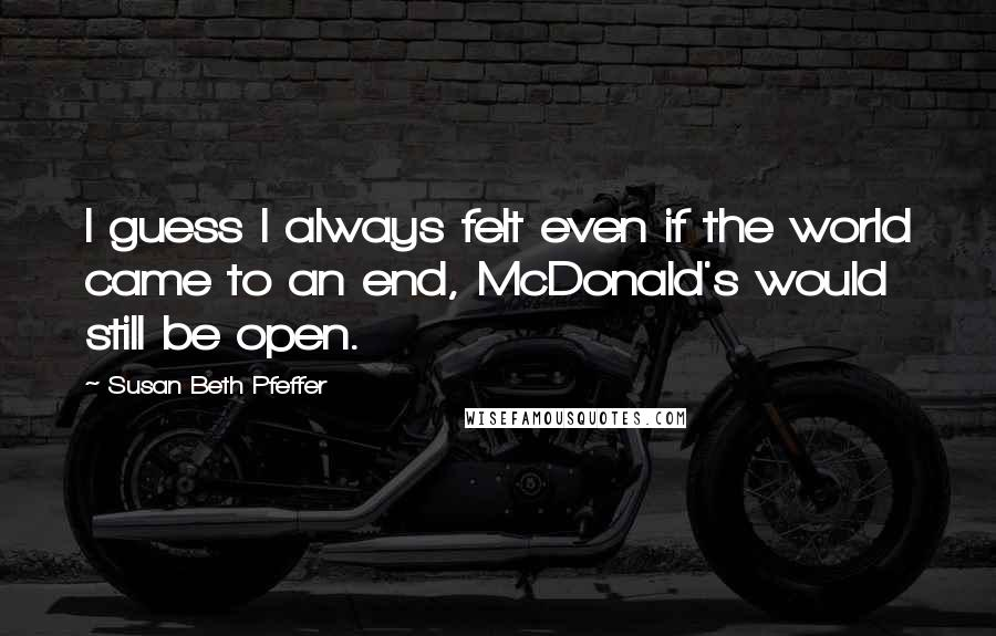 Susan Beth Pfeffer quotes: I guess I always felt even if the world came to an end, McDonald's would still be open.