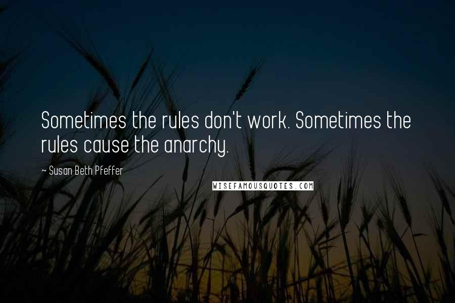 Susan Beth Pfeffer quotes: Sometimes the rules don't work. Sometimes the rules cause the anarchy.