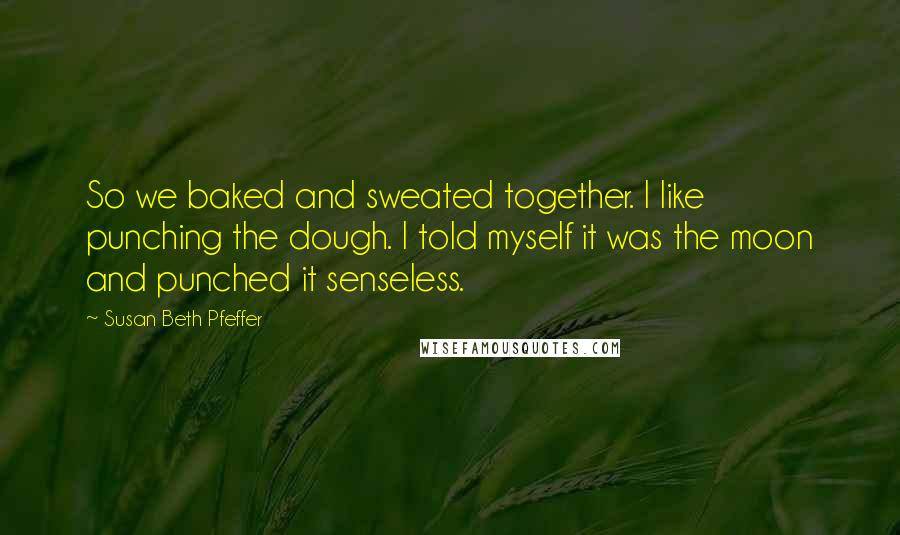 Susan Beth Pfeffer quotes: So we baked and sweated together. I like punching the dough. I told myself it was the moon and punched it senseless.